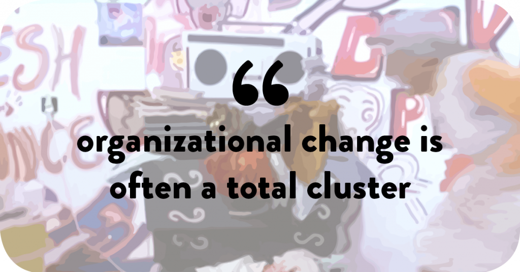 Organizational change is often a total cluster.