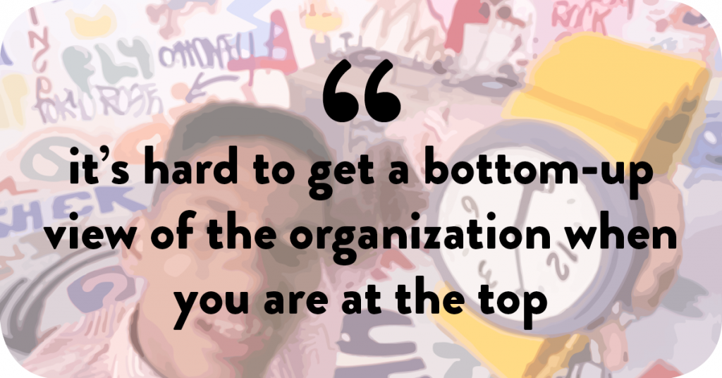 It's hard to get a bottom-up view of the organization when you are at the top.