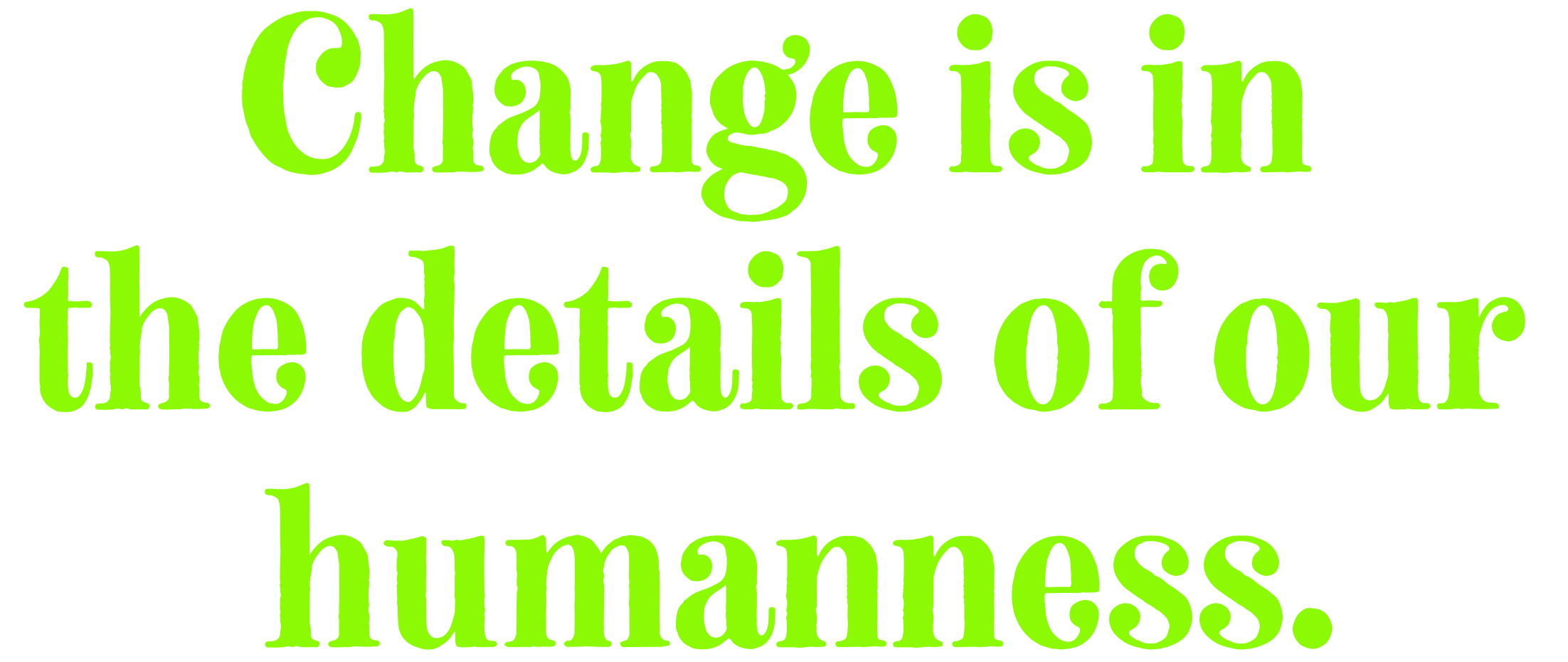 Change is in the details of our humanness.