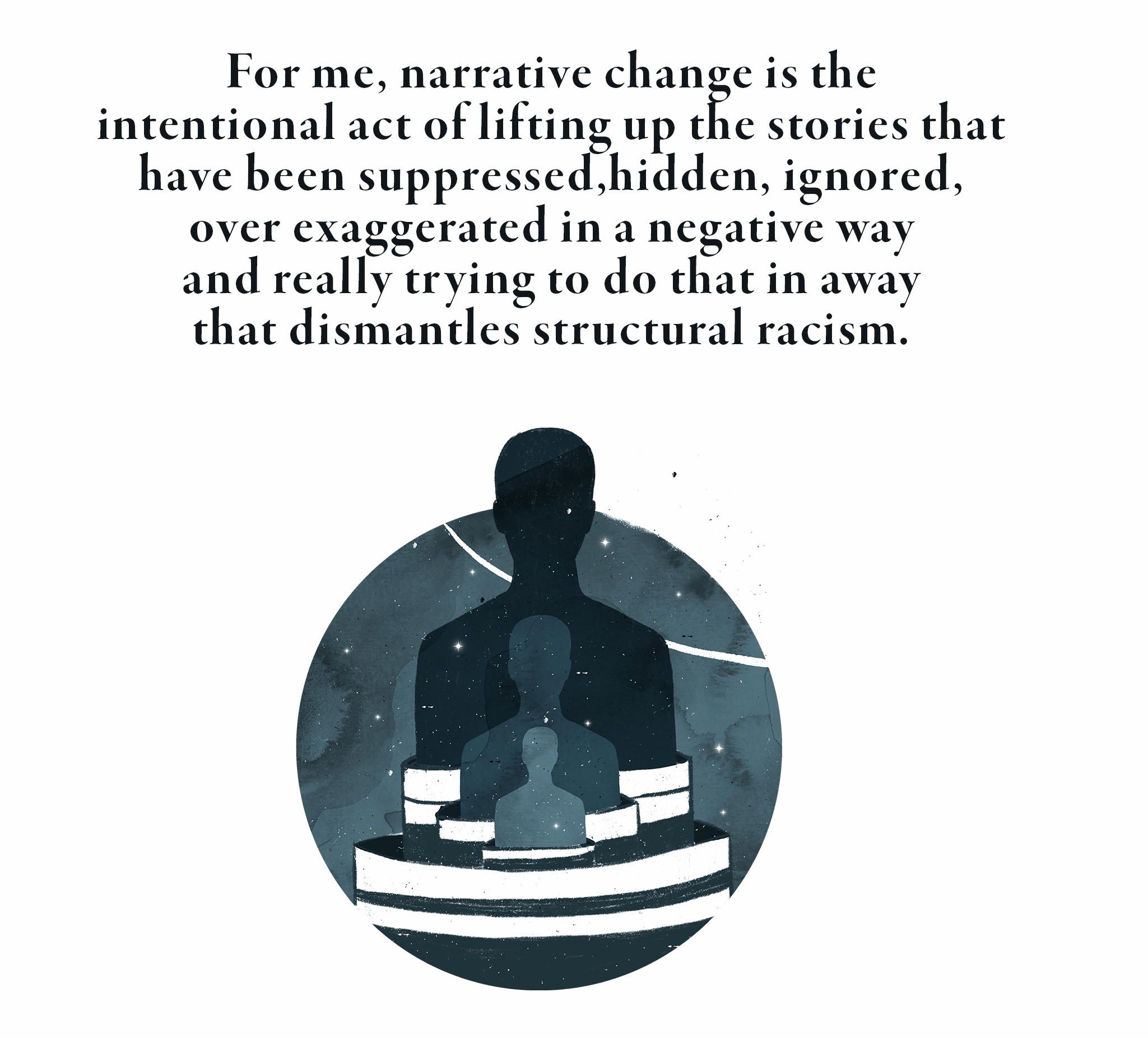 For me, narrative change is the intentional act of lifting up the stories that have been suppressed, hidden, ignored, over exaggerated in a negative way and really trying to do that in a way that dismantles structural racism.