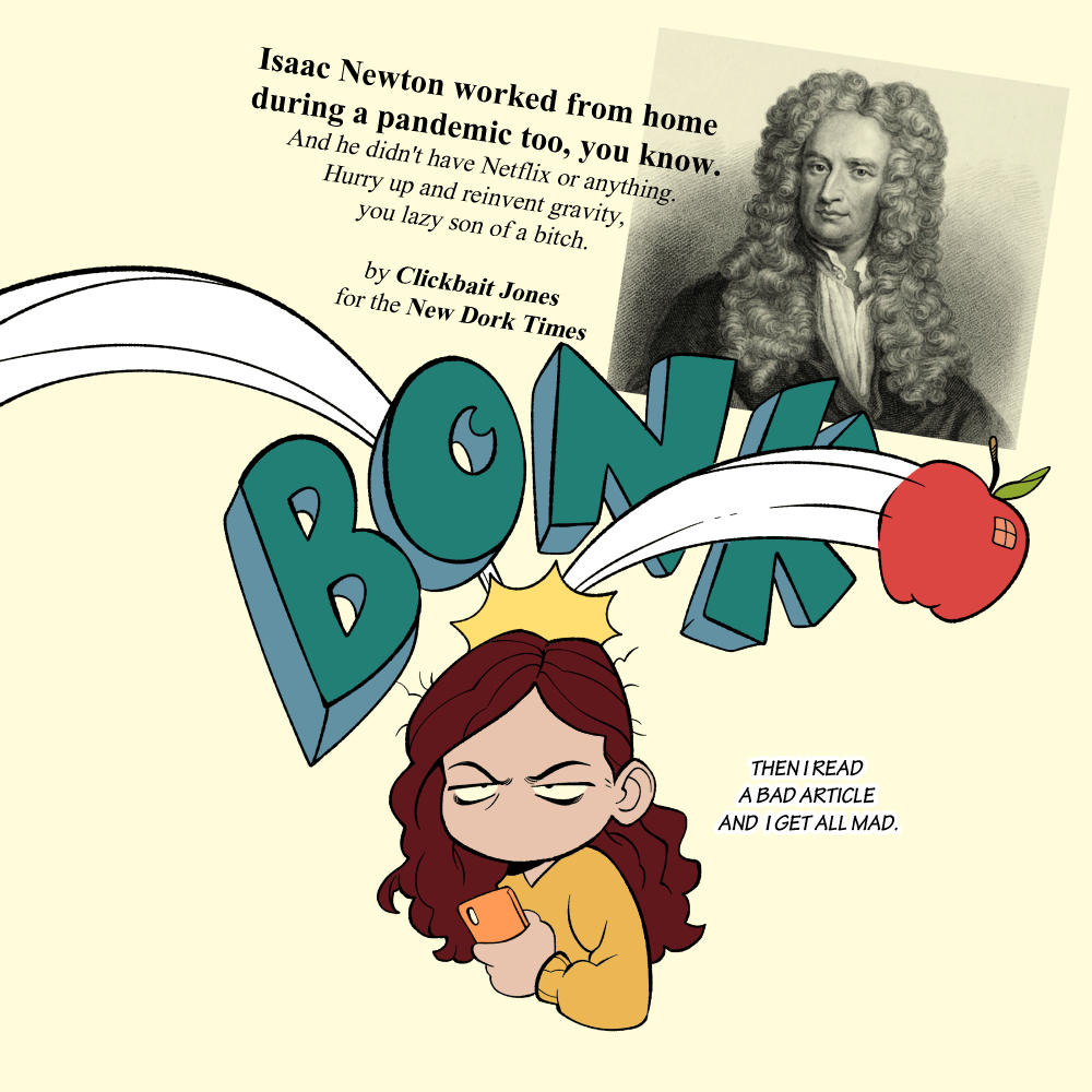 """Issac Newton worked from home during a pandemic too, you know. And he didn't have Netflix or anything. Hurry up and reinvent gravity, you lazy son of a bitch. by Clickbait Jones for the New Dork Times. Bonk! Then I read a bad article and I get all mad."
